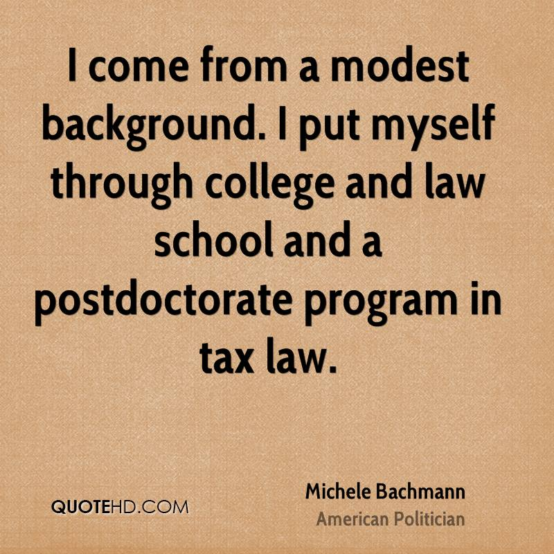 I come from a modest background. I put myself through college and law school and a postdoctorate program in tax law.