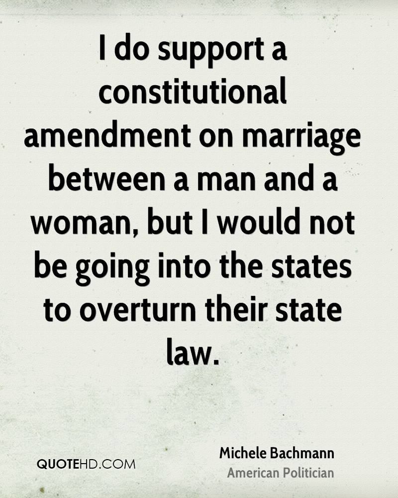 I do support a constitutional amendment on marriage between a man and a woman, but I would not be going into the states to overturn their state law.