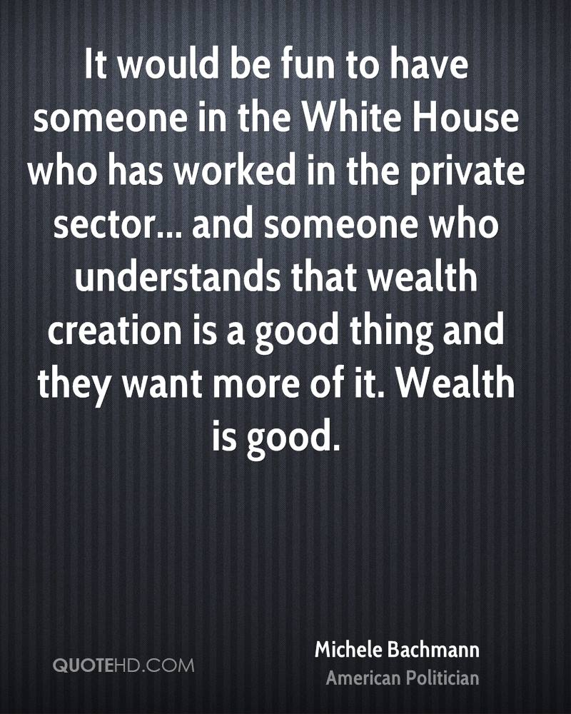 It would be fun to have someone in the White House who has worked in the private sector... and someone who understands that wealth creation is a good thing and they want more of it. Wealth is good.