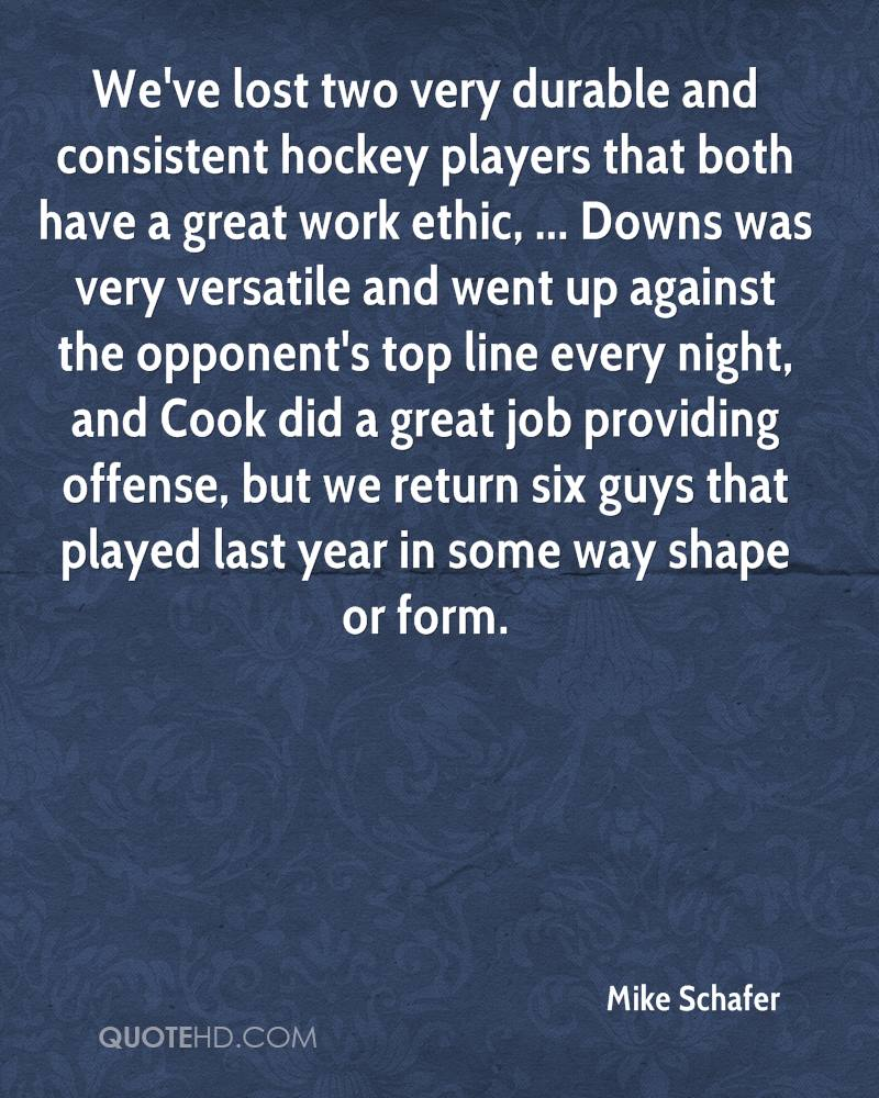 We've lost two very durable and consistent hockey players that both have a great work ethic, ... Downs was very versatile and went up against the opponent's top line every night, and Cook did a great job providing offense, but we return six guys that played last year in some way shape or form.