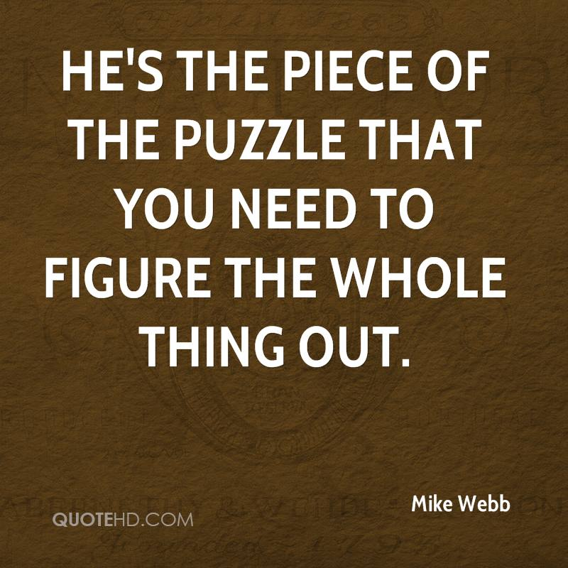 He's the piece of the puzzle that you need to figure the whole thing out.
