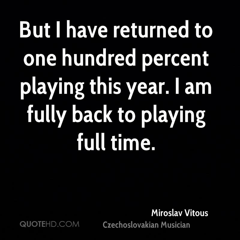 But I have returned to one hundred percent playing this year. I am fully back to playing full time.
