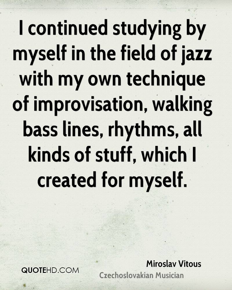 I continued studying by myself in the field of jazz with my own technique of improvisation, walking bass lines, rhythms, all kinds of stuff, which I created for myself.