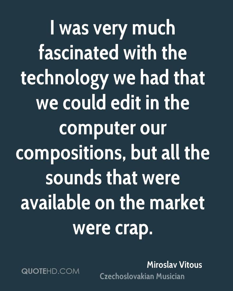 I was very much fascinated with the technology we had that we could edit in the computer our compositions, but all the sounds that were available on the market were crap.