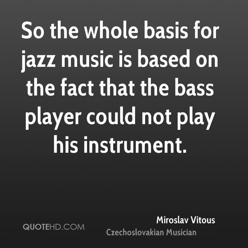So the whole basis for jazz music is based on the fact that the bass player could not play his instrument.