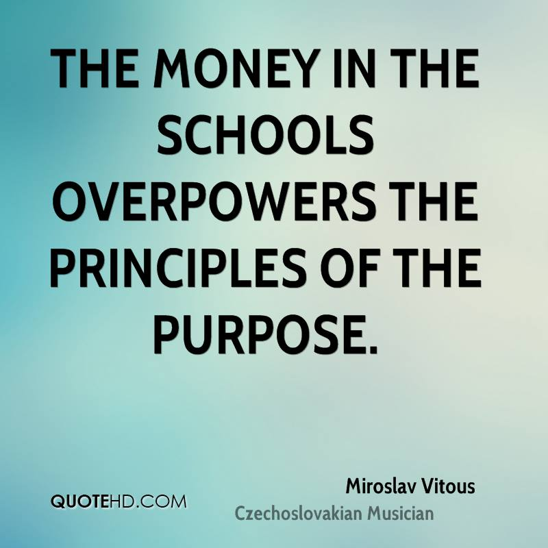 The money in the schools overpowers the principles of the purpose.