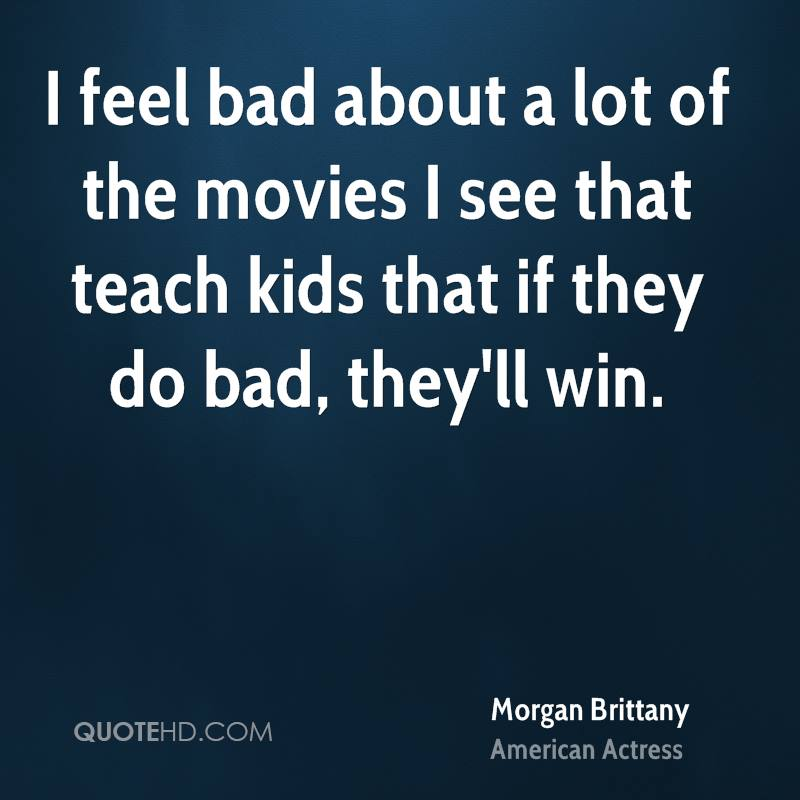 I feel bad about a lot of the movies I see that teach kids that if they do bad, they'll win.