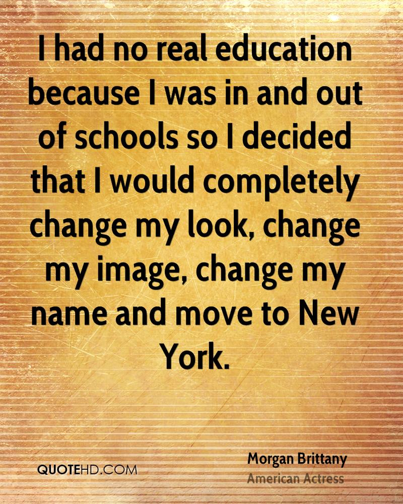I had no real education because I was in and out of schools so I decided that I would completely change my look, change my image, change my name and move to New York.