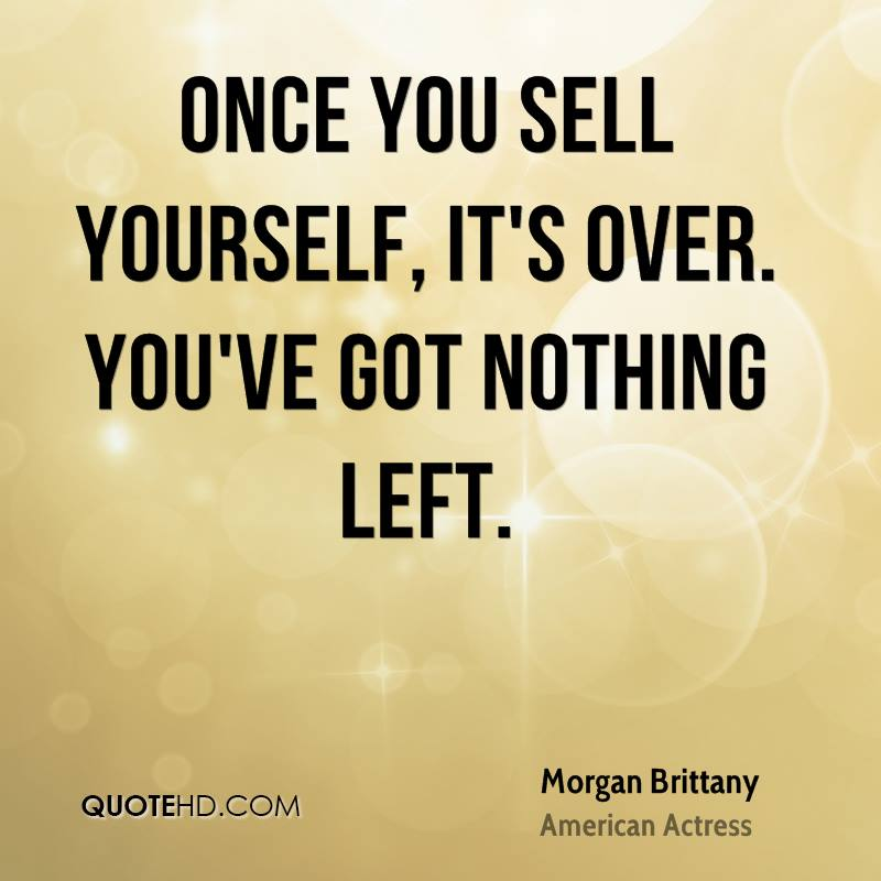 Once you sell yourself, it's over. You've got nothing left.
