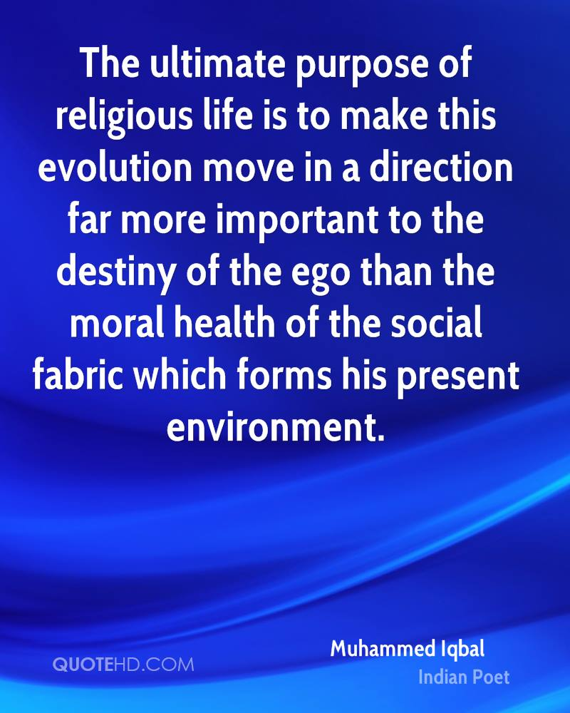 The ultimate purpose of religious life is to make this evolution move in a direction far more important to the destiny of the ego than the moral health of the social fabric which forms his present environment.
