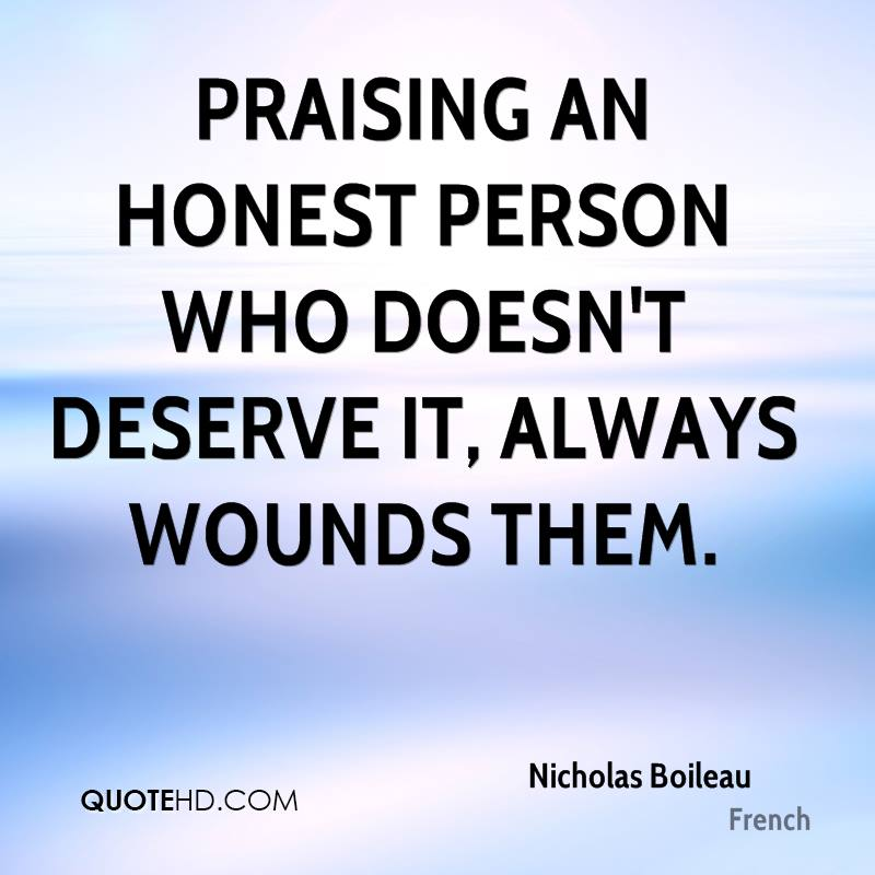 Praising an honest person who doesn't deserve it, always wounds them.