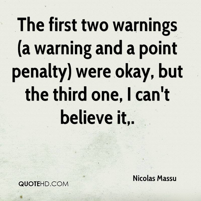 The first two warnings (a warning and a point penalty) were okay, but the third one, I can't believe it.