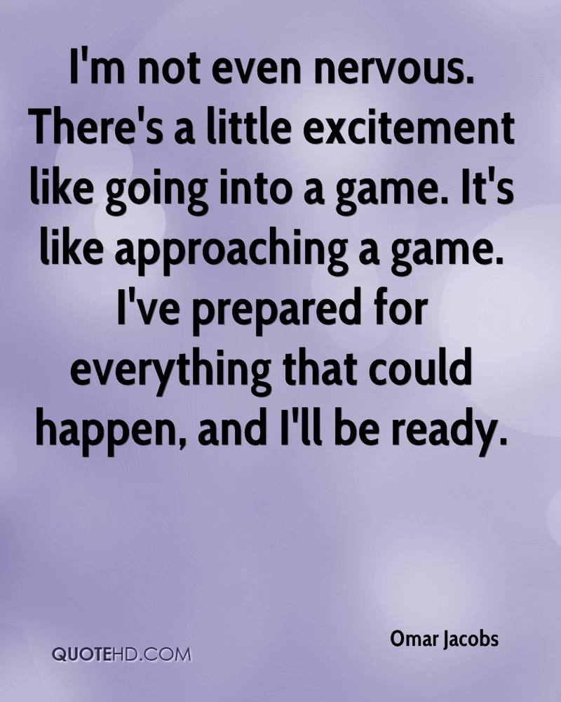 I'm not even nervous. There's a little excitement like going into a game. It's like approaching a game. I've prepared for everything that could happen, and I'll be ready.