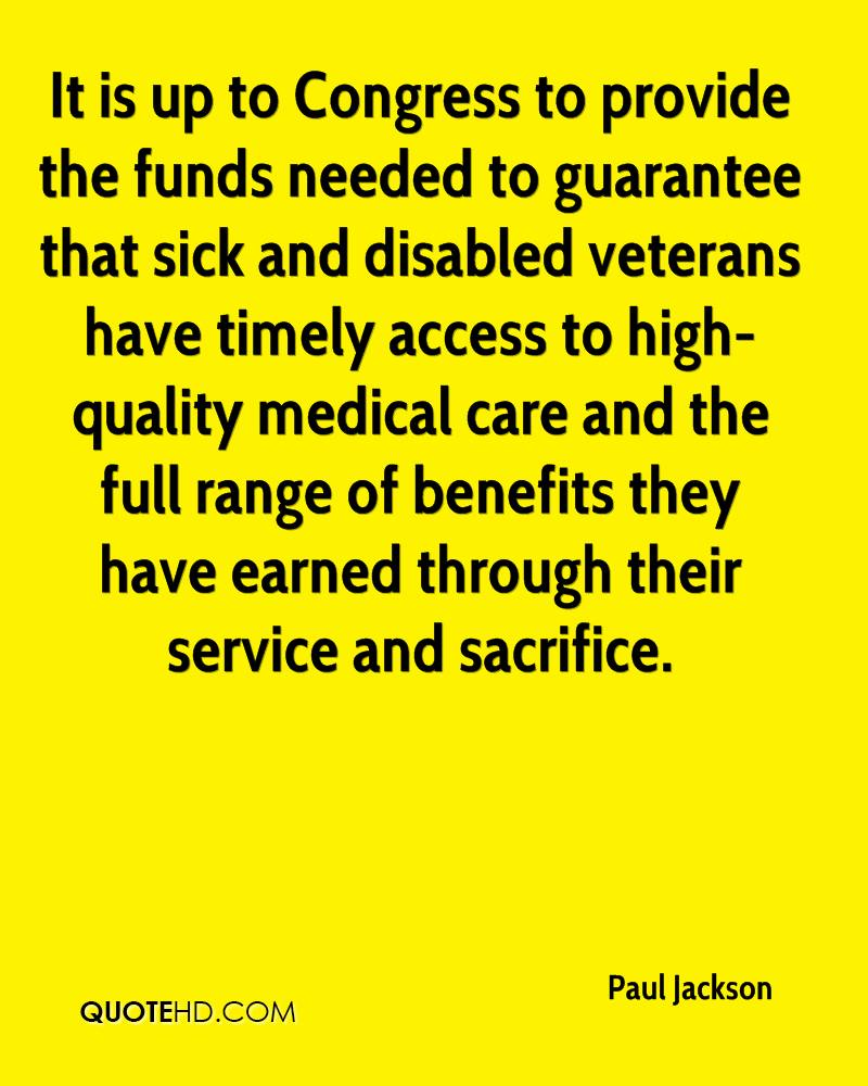 It is up to Congress to provide the funds needed to guarantee that sick and disabled veterans have timely access to high-quality medical care and the full range of benefits they have earned through their service and sacrifice.