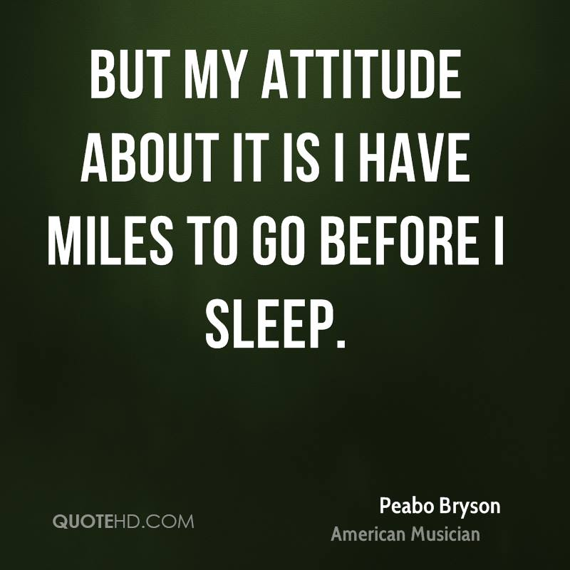 But my attitude about it is I have miles to go before I sleep.