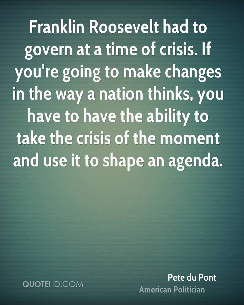 Franklin Roosevelt had to govern at a time of crisis. If you're going to make changes in the way a nation thinks, you have to have the ability to take the crisis of the moment and use it to shape an agenda.