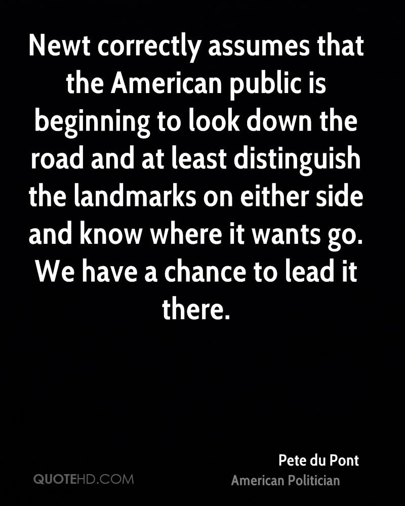 Newt correctly assumes that the American public is beginning to look down the road and at least distinguish the landmarks on either side and know where it wants go. We have a chance to lead it there.
