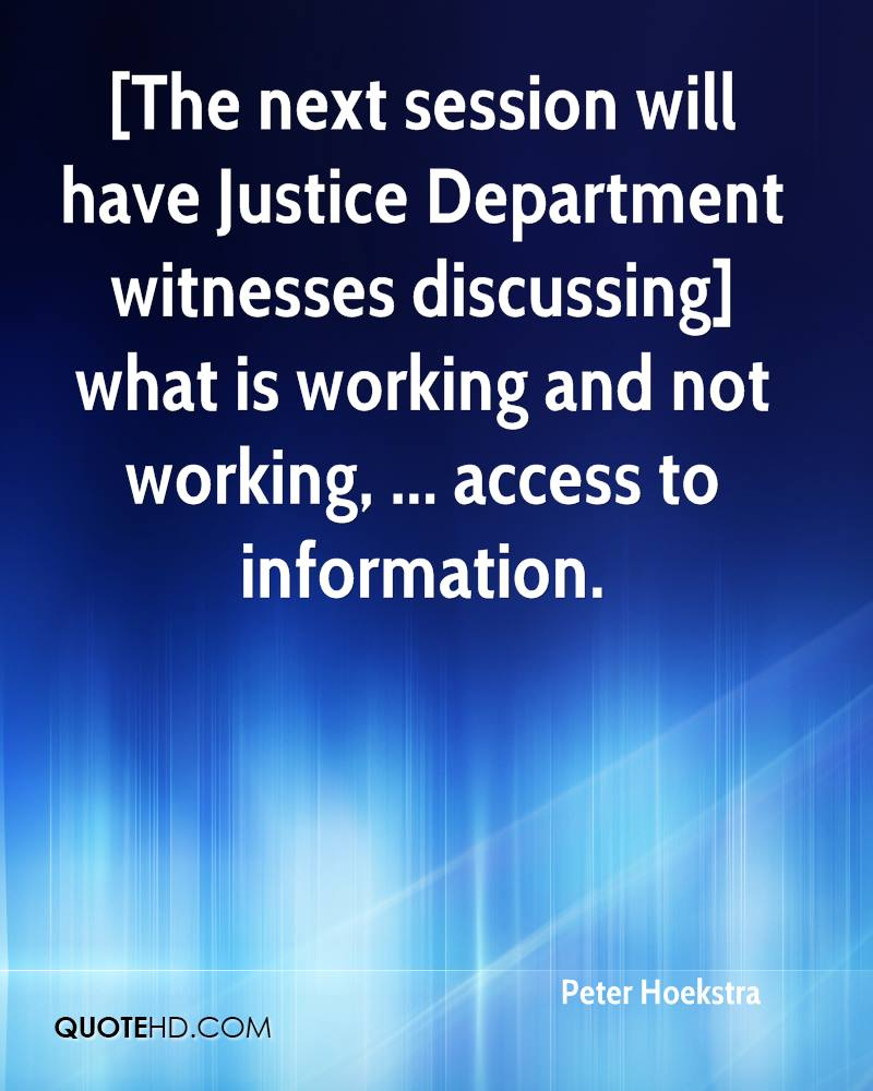 [The next session will have Justice Department witnesses discussing] what is working and not working, ... access to information.