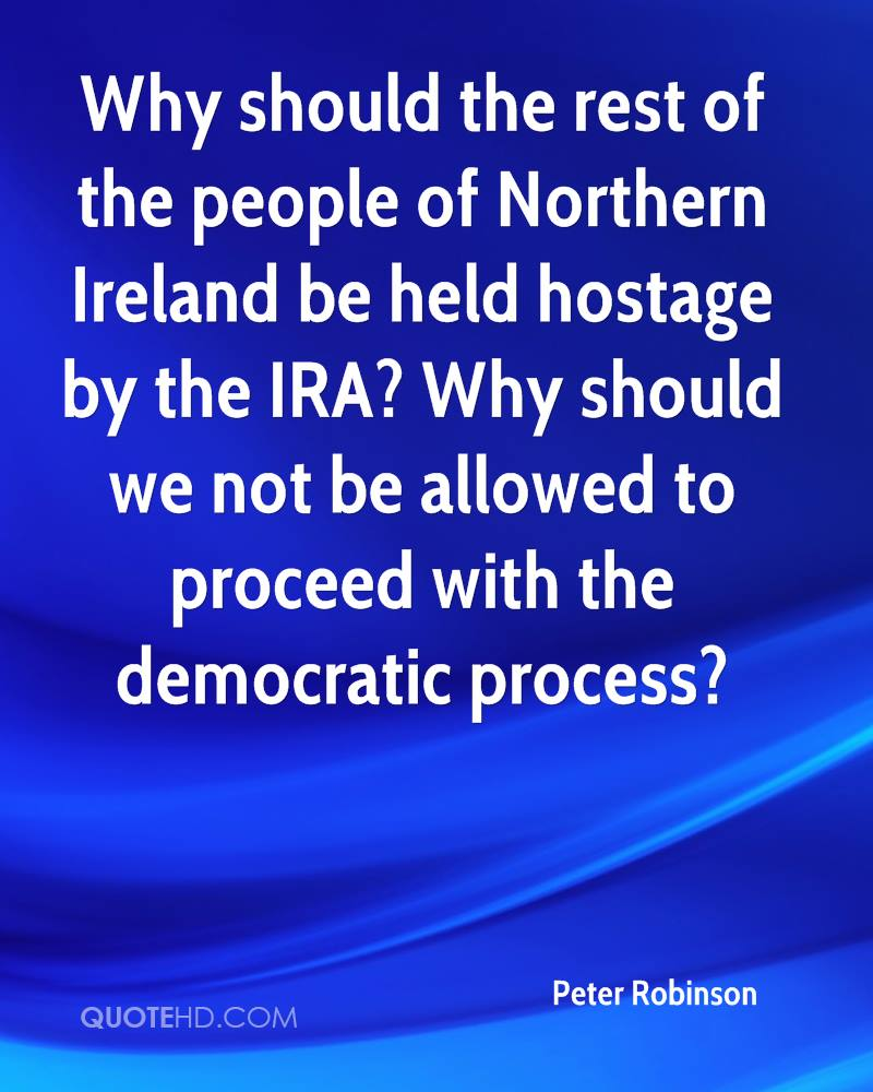 Why should the rest of the people of Northern Ireland be held hostage by the IRA? Why should we not be allowed to proceed with the democratic process?