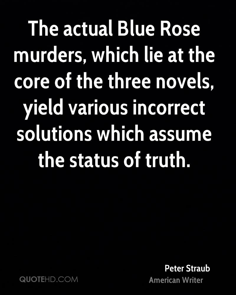 The actual Blue Rose murders, which lie at the core of the three novels, yield various incorrect solutions which assume the status of truth.