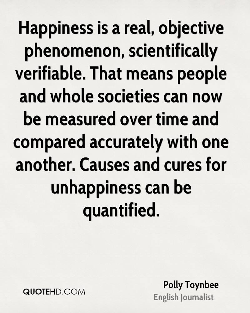 Happiness is a real, objective phenomenon, scientifically verifiable. That means people and whole societies can now be measured over time and compared accurately with one another. Causes and cures for unhappiness can be quantified.