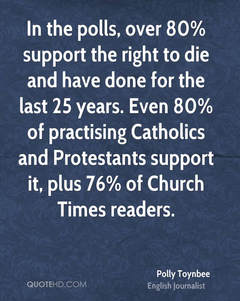 In the polls, over 80% support the right to die and have done for the last 25 years. Even 80% of practising Catholics and Protestants support it, plus 76% of Church Times readers.