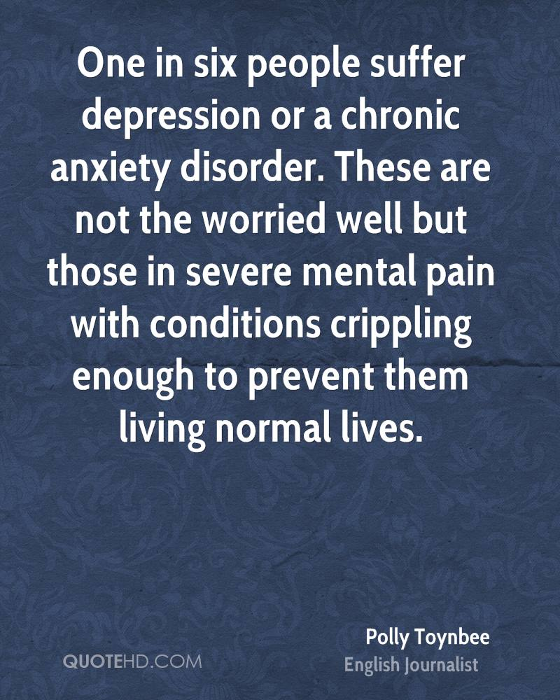 One in six people suffer depression or a chronic anxiety disorder. These are not the worried well but those in severe mental pain with conditions crippling enough to prevent them living normal lives.