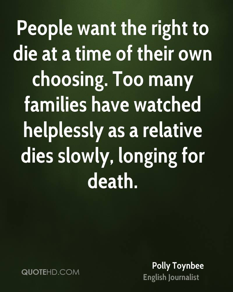 People want the right to die at a time of their own choosing. Too many families have watched helplessly as a relative dies slowly, longing for death.
