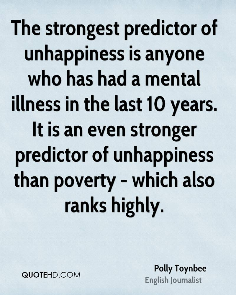 The strongest predictor of unhappiness is anyone who has had a mental illness in the last 10 years. It is an even stronger predictor of unhappiness than poverty - which also ranks highly.