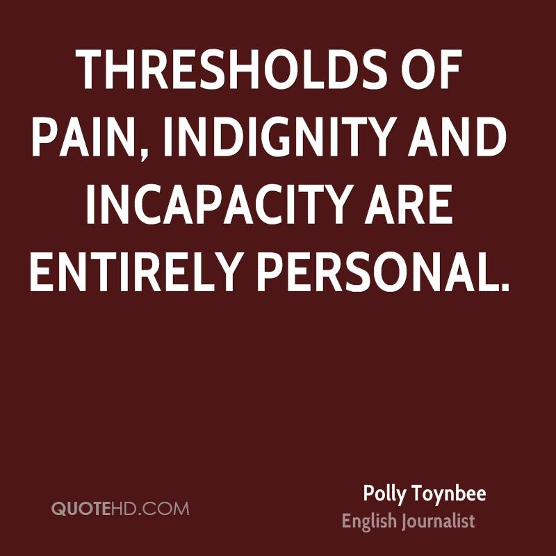 Thresholds of pain, indignity and incapacity are entirely personal.