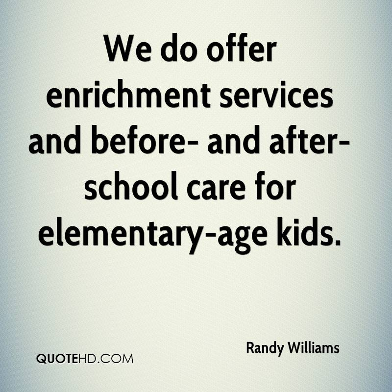 We do offer enrichment services and before- and after-school care for elementary-age kids.