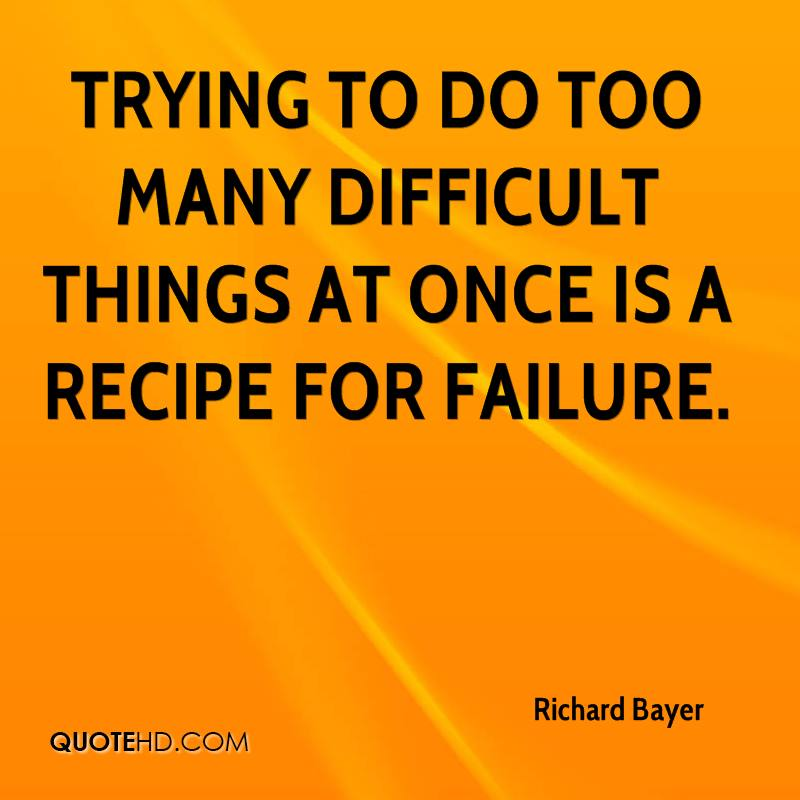 Trying to do too many difficult things at once is a recipe for failure.
