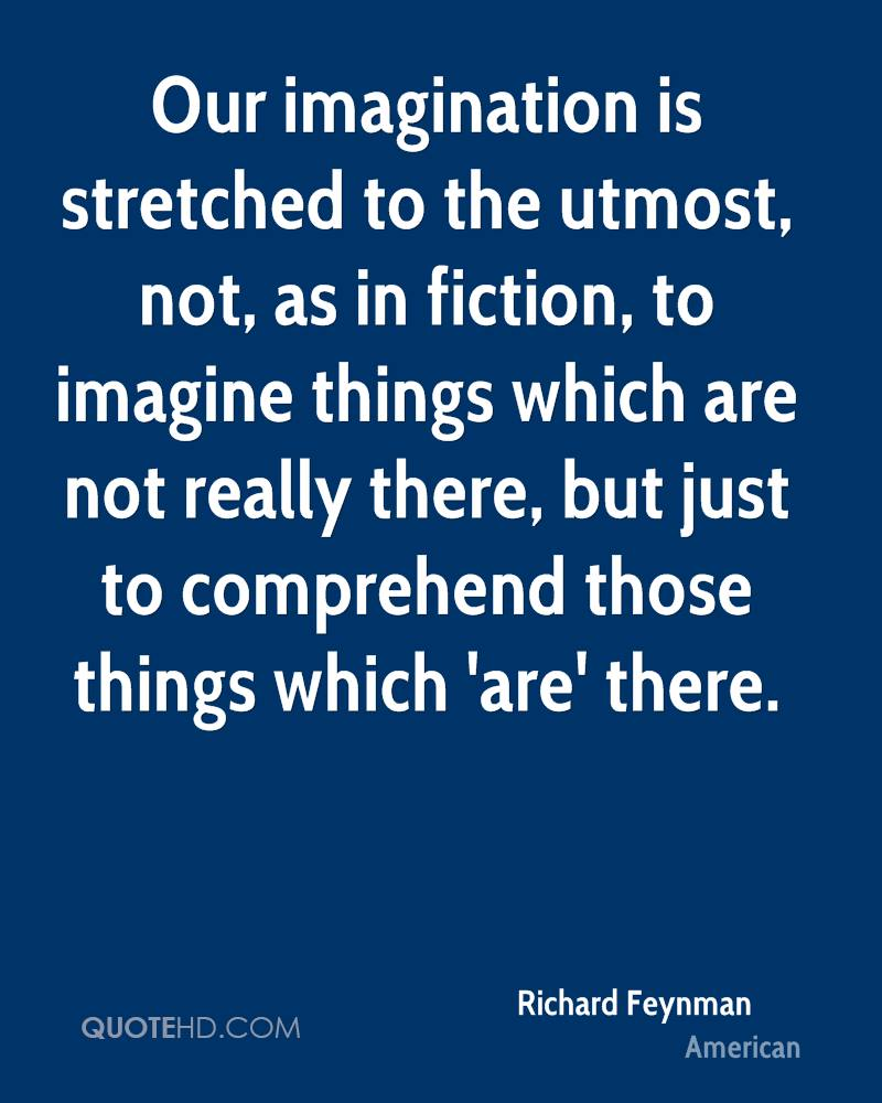 Our imagination is stretched to the utmost, not, as in fiction, to imagine things which are not really there, but just to comprehend those things which 'are' there.