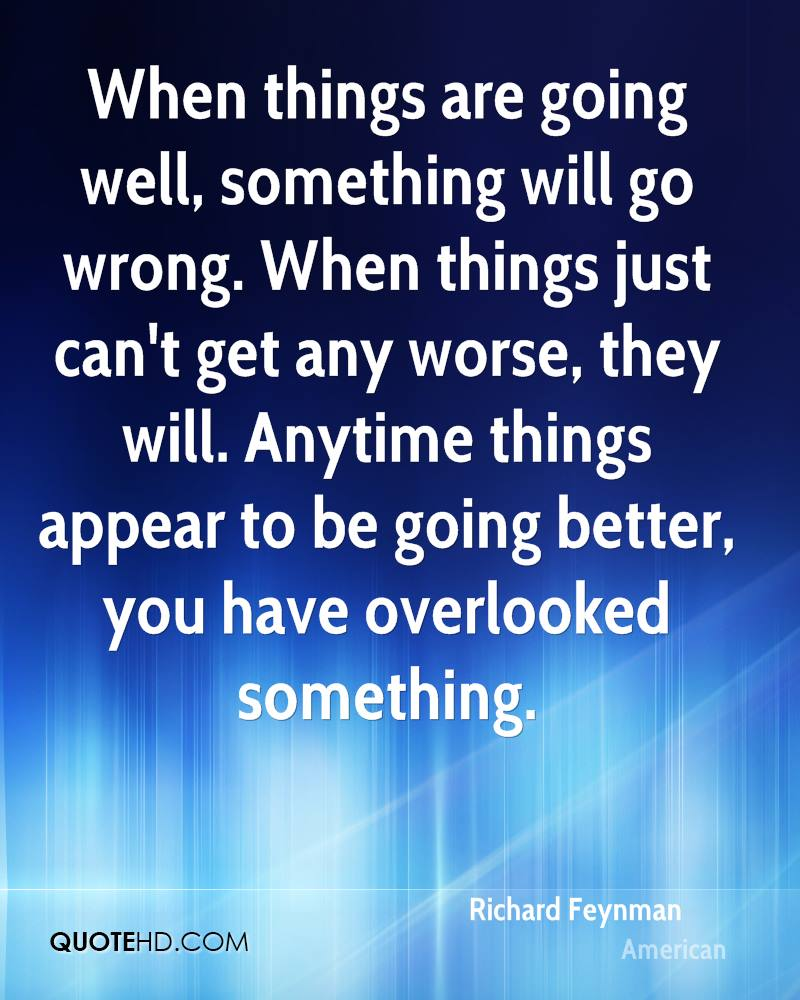 When things are going well, something will go wrong. When things just can't get any worse, they will. Anytime things appear to be going better, you have overlooked something.