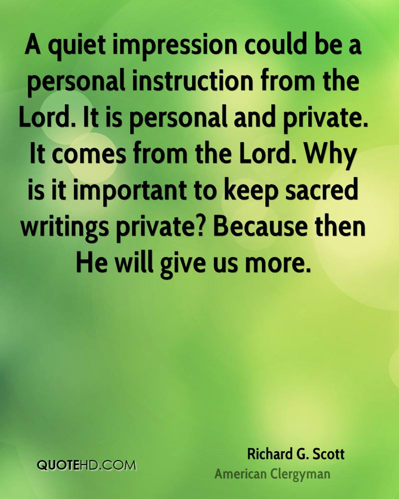A quiet impression could be a personal instruction from the Lord. It is personal and private. It comes from the Lord. Why is it important to keep sacred writings private? Because then He will give us more.