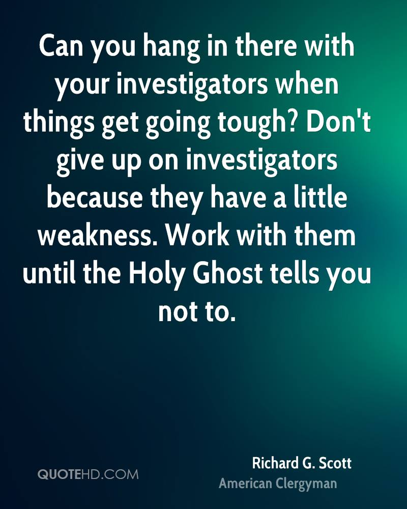 Can you hang in there with your investigators when things get going tough? Don't give up on investigators because they have a little weakness. Work with them until the Holy Ghost tells you not to.