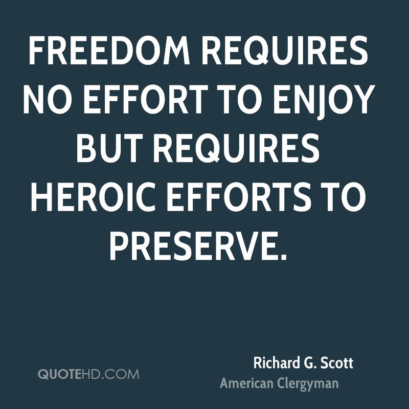Freedom requires no effort to enjoy but requires heroic efforts to preserve.