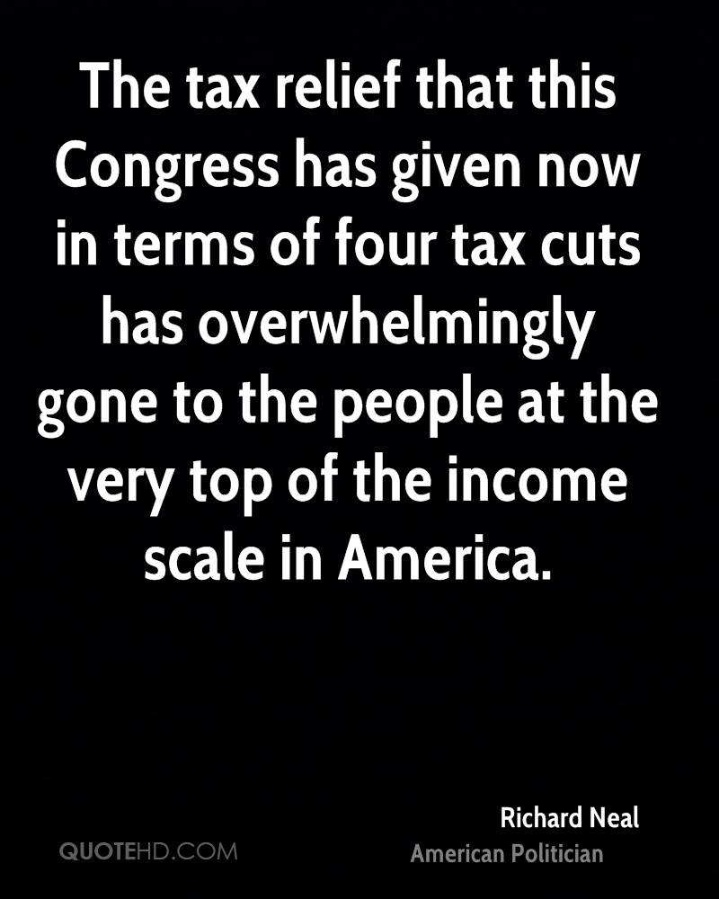 The tax relief that this Congress has given now in terms of four tax cuts has overwhelmingly gone to the people at the very top of the income scale in America.