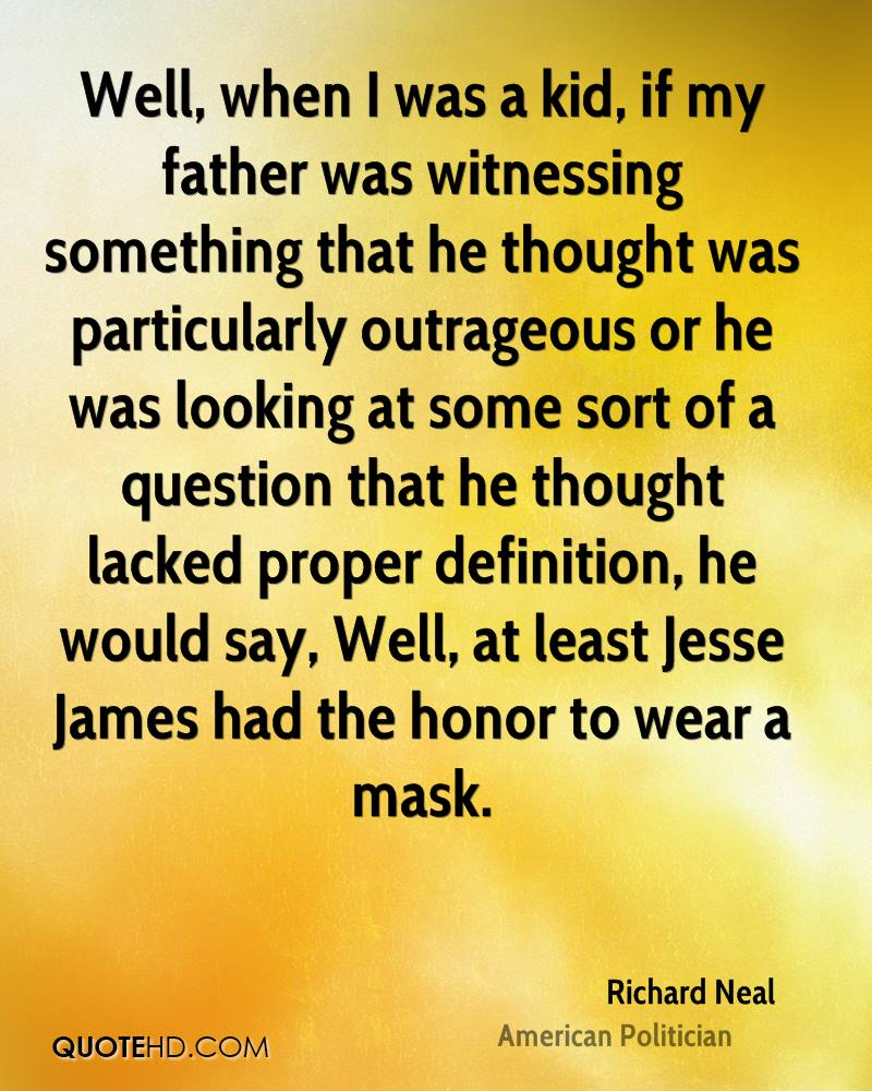Well, when I was a kid, if my father was witnessing something that he thought was particularly outrageous or he was looking at some sort of a question that he thought lacked proper definition, he would say, Well, at least Jesse James had the honor to wear a mask.