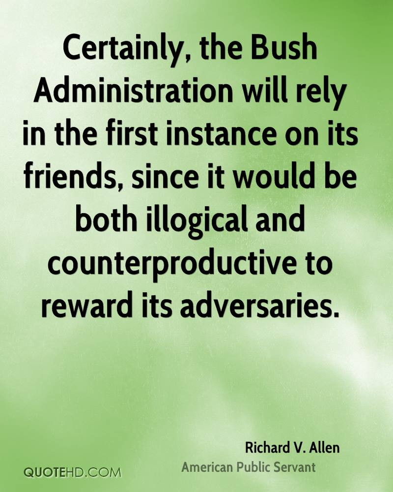 Certainly, the Bush Administration will rely in the first instance on its friends, since it would be both illogical and counterproductive to reward its adversaries.