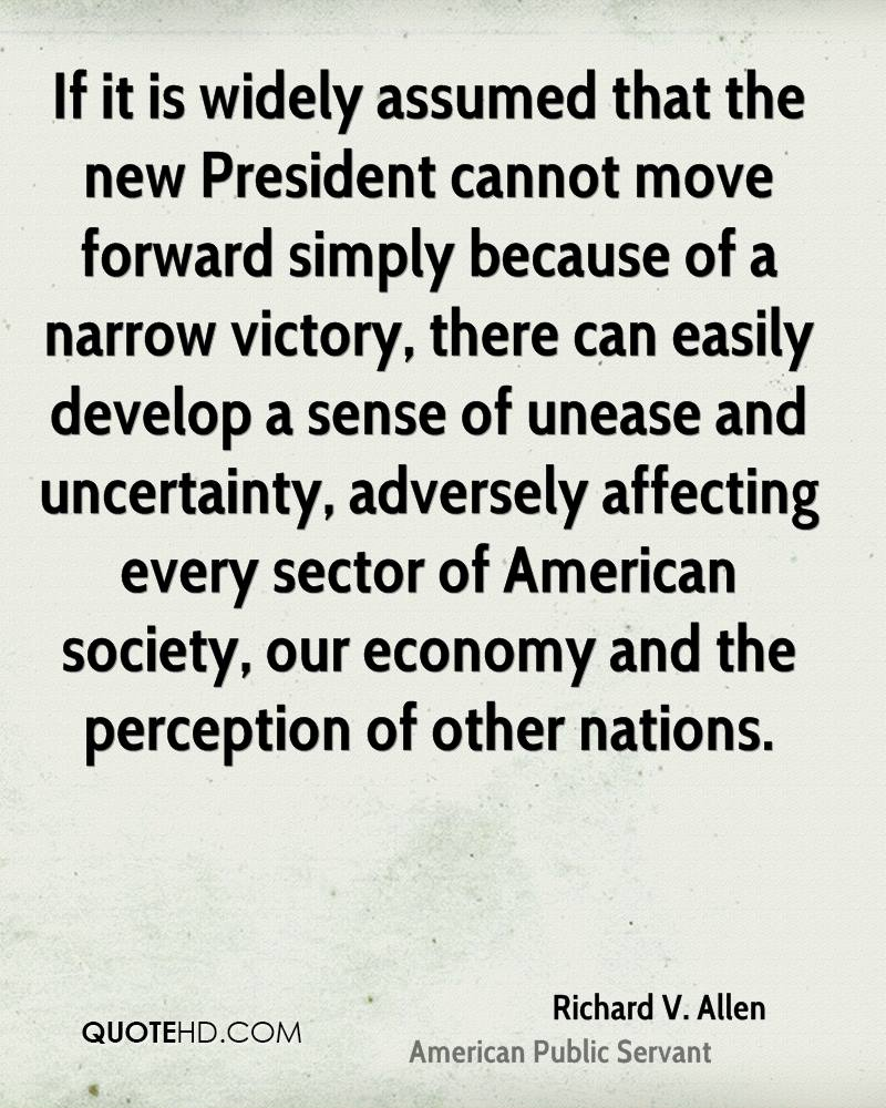 If it is widely assumed that the new President cannot move forward simply because of a narrow victory, there can easily develop a sense of unease and uncertainty, adversely affecting every sector of American society, our economy and the perception of other nations.