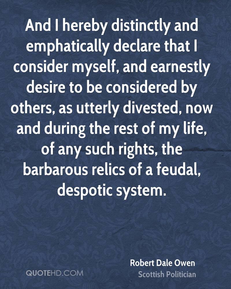 And I hereby distinctly and emphatically declare that I consider myself, and earnestly desire to be considered by others, as utterly divested, now and during the rest of my life, of any such rights, the barbarous relics of a feudal, despotic system.