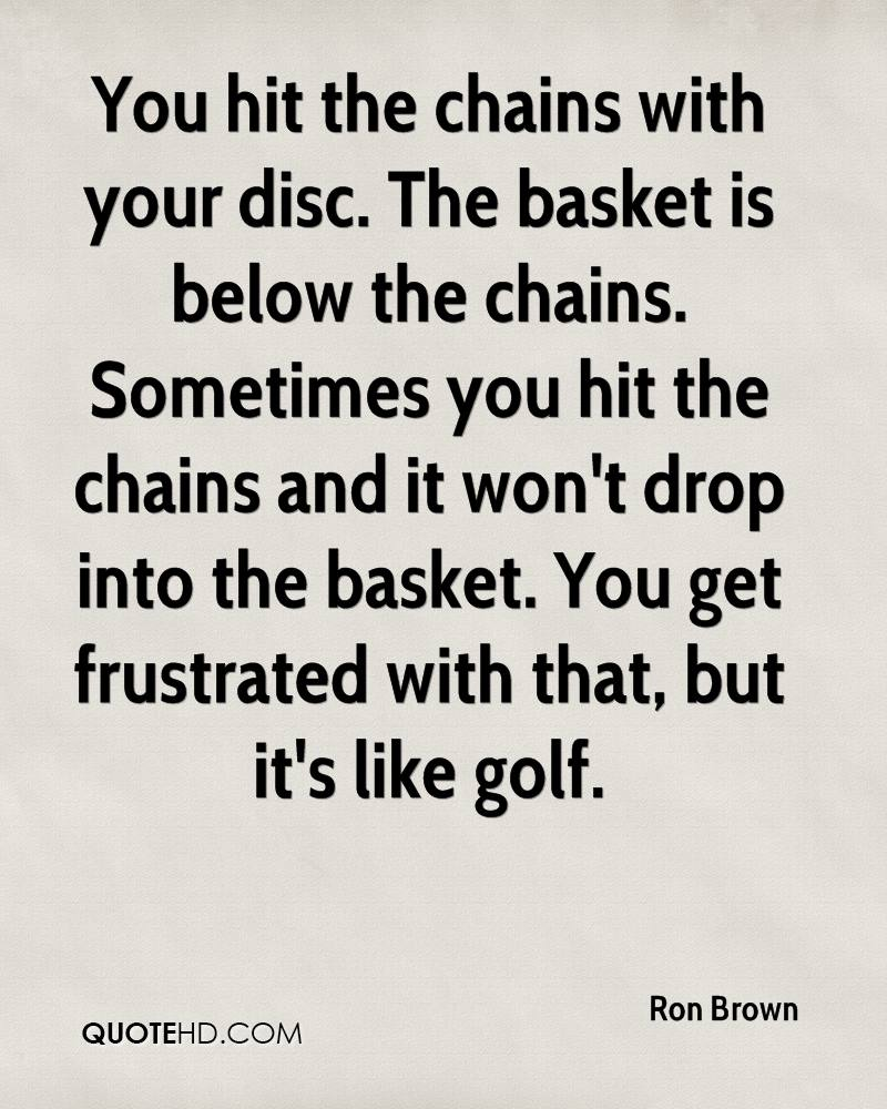 You hit the chains with your disc. The basket is below the chains. Sometimes you hit the chains and it won't drop into the basket. You get frustrated with that, but it's like golf.