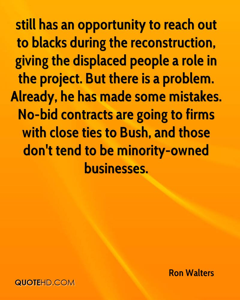 still has an opportunity to reach out to blacks during the reconstruction, giving the displaced people a role in the project. But there is a problem. Already, he has made some mistakes. No-bid contracts are going to firms with close ties to Bush, and those don't tend to be minority-owned businesses.