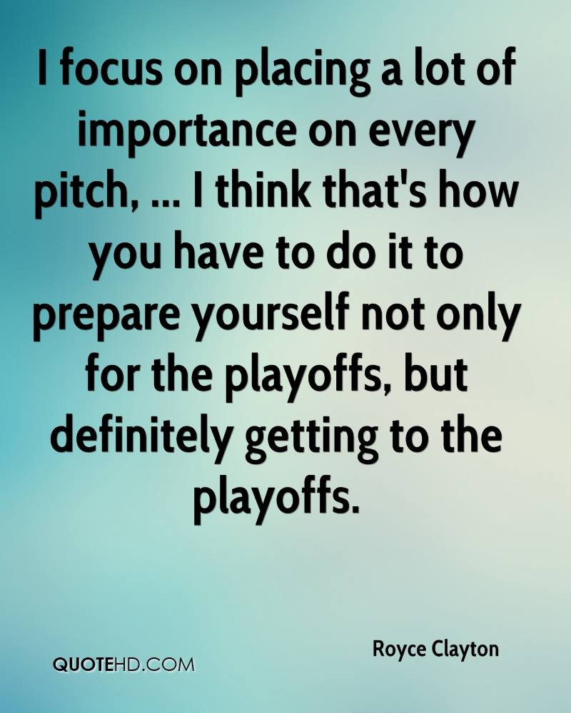 I focus on placing a lot of importance on every pitch, ... I think that's how you have to do it to prepare yourself not only for the playoffs, but definitely getting to the playoffs.
