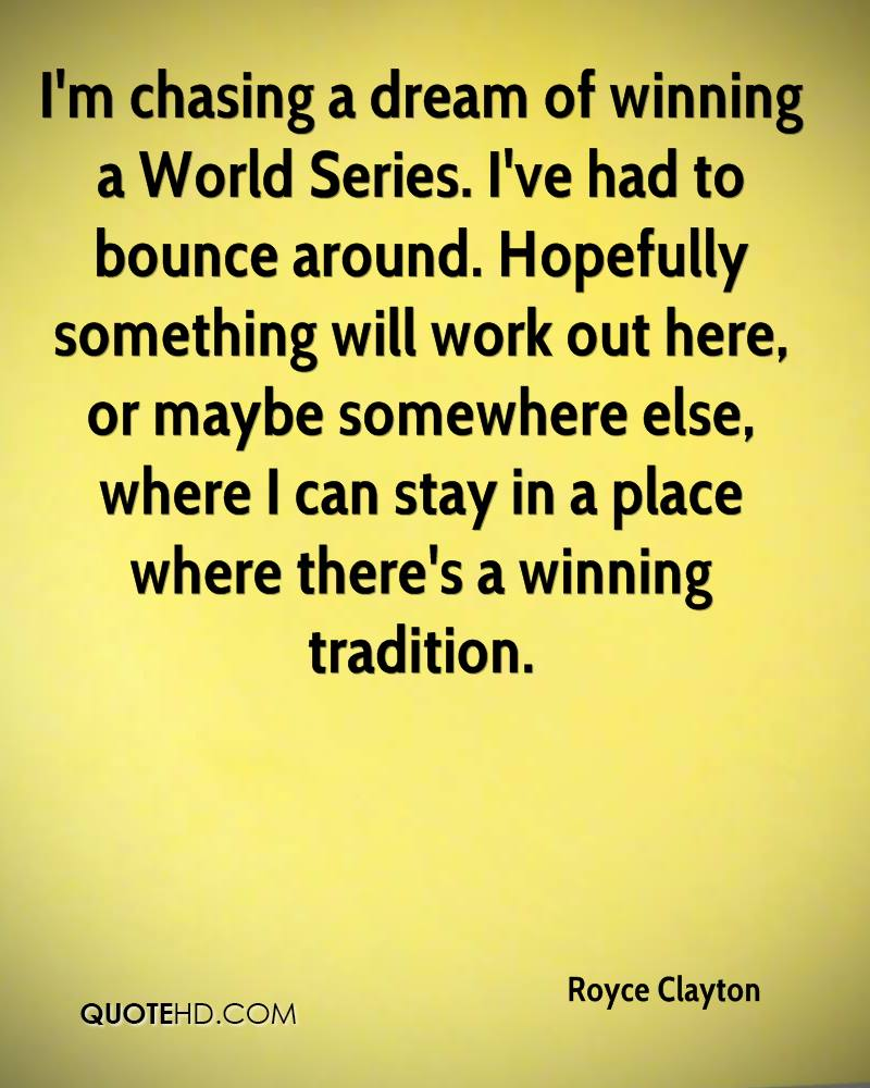 I'm chasing a dream of winning a World Series. I've had to bounce around. Hopefully something will work out here, or maybe somewhere else, where I can stay in a place where there's a winning tradition.