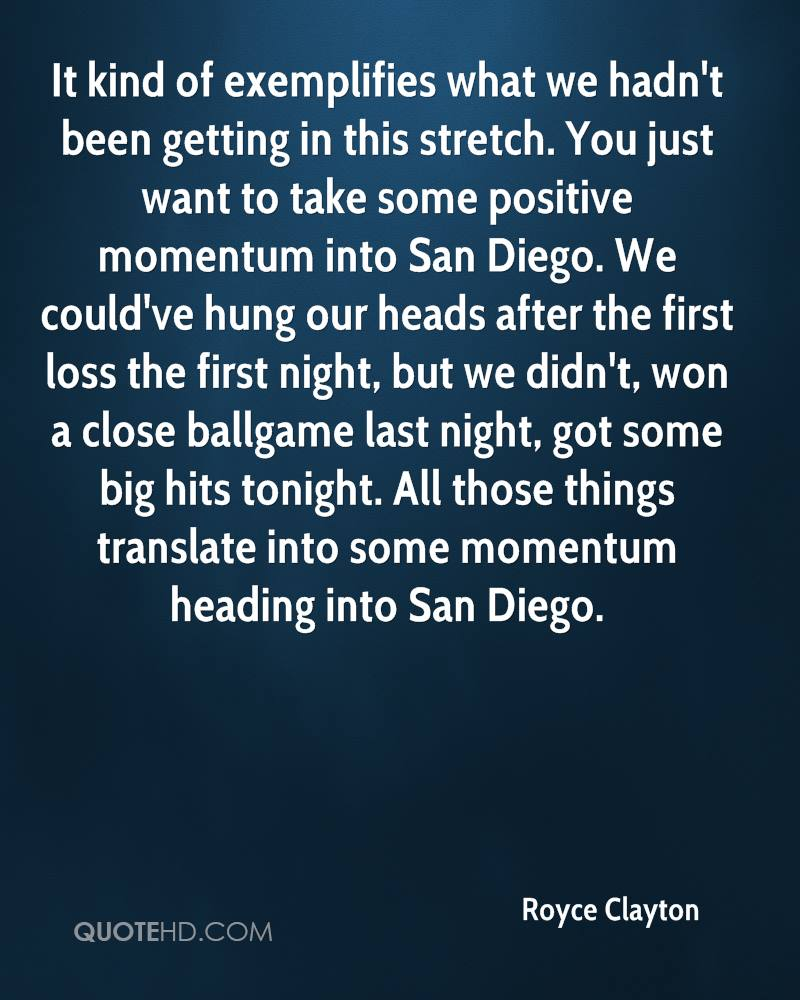 It kind of exemplifies what we hadn't been getting in this stretch. You just want to take some positive momentum into San Diego. We could've hung our heads after the first loss the first night, but we didn't, won a close ballgame last night, got some big hits tonight. All those things translate into some momentum heading into San Diego.