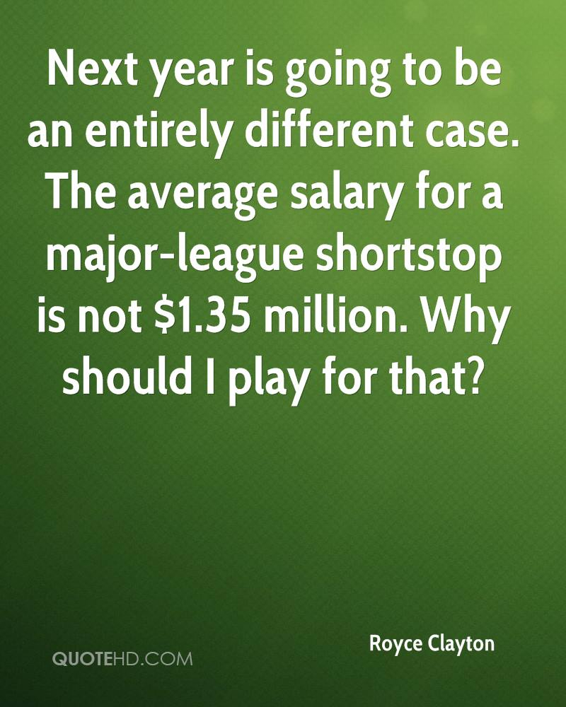 Next year is going to be an entirely different case. The average salary for a major-league shortstop is not $1.35 million. Why should I play for that?