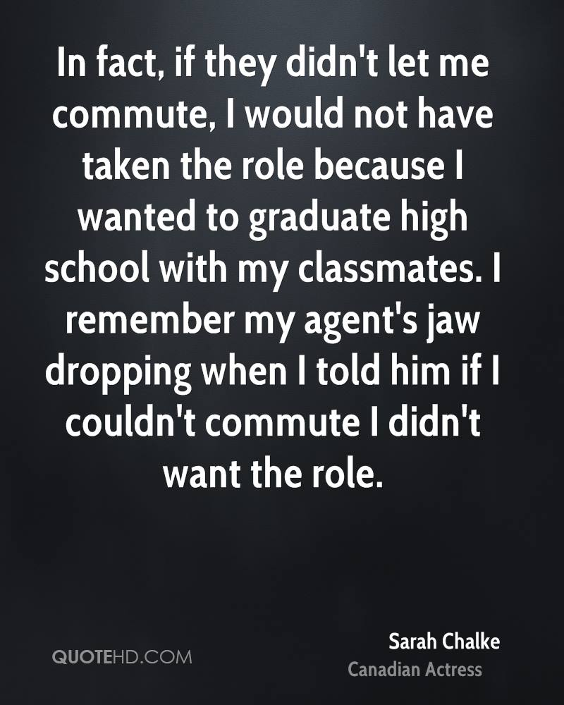 In fact, if they didn't let me commute, I would not have taken the role because I wanted to graduate high school with my classmates. I remember my agent's jaw dropping when I told him if I couldn't commute I didn't want the role.