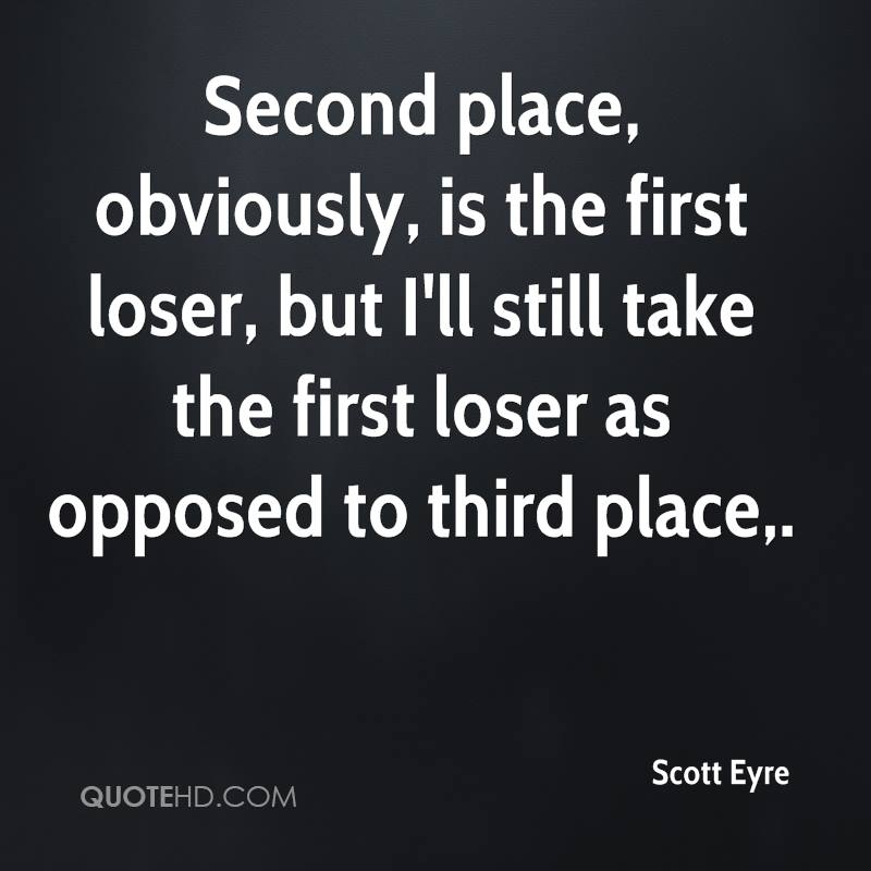 Second place, obviously, is the first loser, but I'll still take the first loser as opposed to third place.